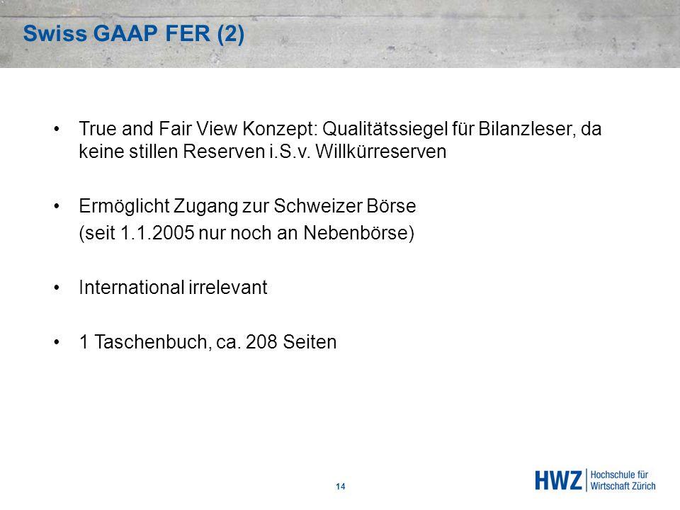 Swiss GAAP FER (2) 14 True and Fair View Konzept: Qualitätssiegel für Bilanzleser, da keine stillen Reserven i.S.v. Willkürreserven Ermöglicht Zugang