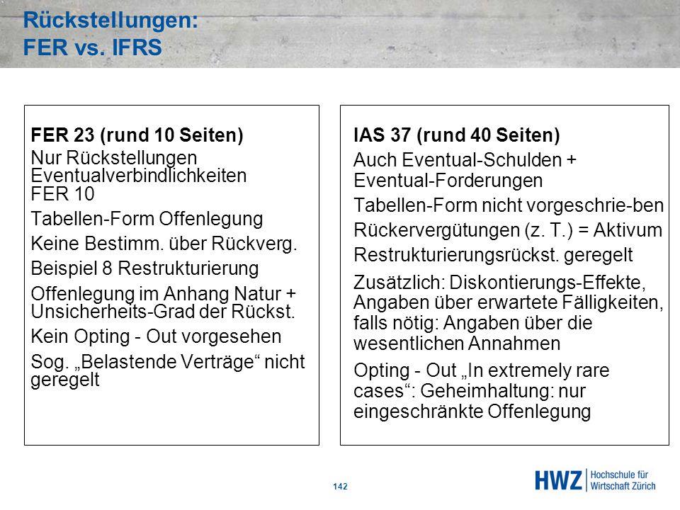 Rückstellungen: FER vs. IFRS 142 FER 23 (rund 10 Seiten) Nur Rückstellungen Eventualverbindlichkeiten FER 10 Tabellen-Form Offenlegung Keine Bestimm.