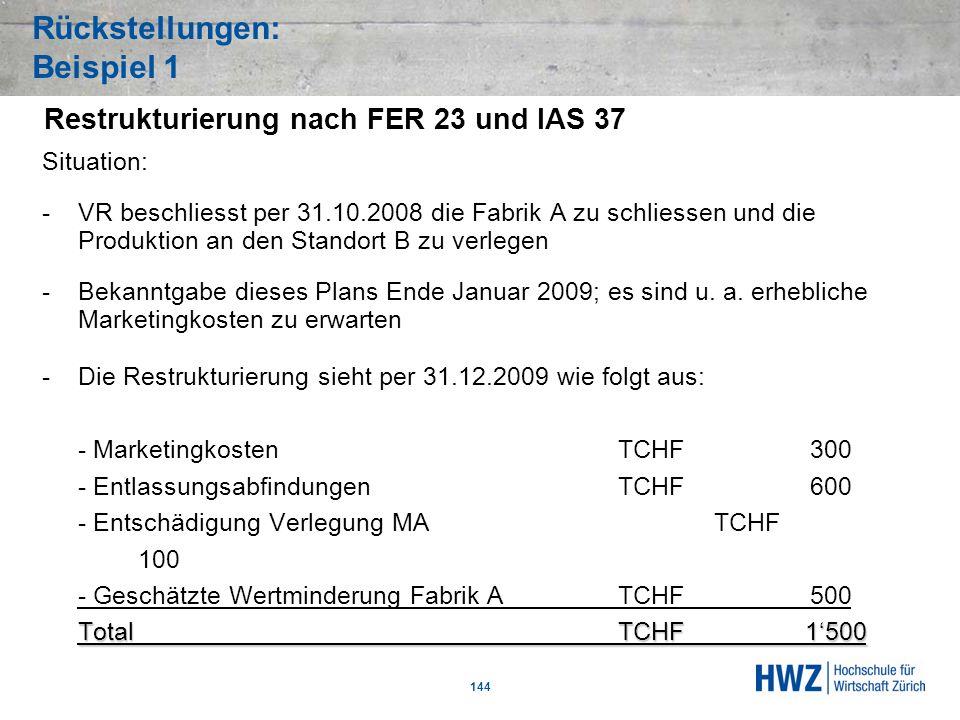 Rückstellungen: Beispiel 1 144 Situation: -VR beschliesst per 31.10.2008 die Fabrik A zu schliessen und die Produktion an den Standort B zu verlegen -