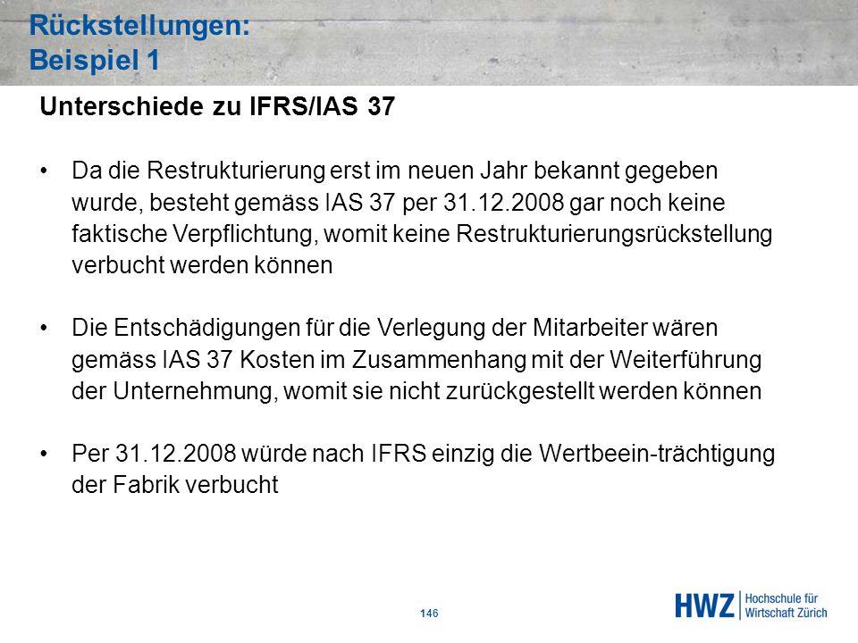 Rückstellungen: Beispiel 1 146 Unterschiede zu IFRS/IAS 37 Da die Restrukturierung erst im neuen Jahr bekannt gegeben wurde, besteht gemäss IAS 37 per