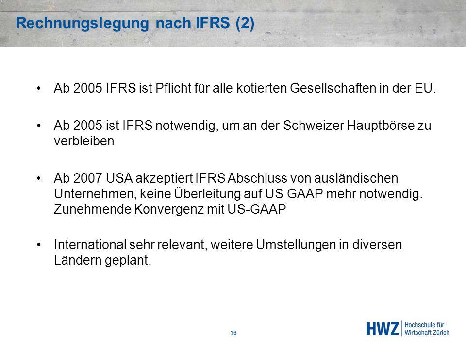 Rechnungslegung nach IFRS (2) 16 Ab 2005 IFRS ist Pflicht für alle kotierten Gesellschaften in der EU. Ab 2005 ist IFRS notwendig, um an der Schweizer