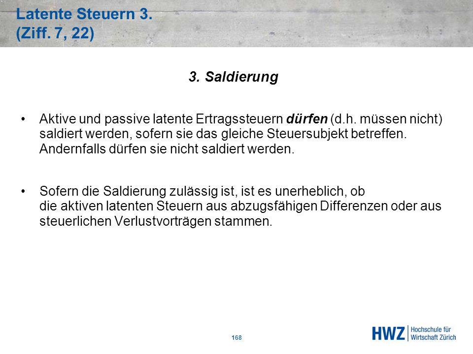 Latente Steuern 3. (Ziff. 7, 22) 168 3. Saldierung Aktive und passive latente Ertragssteuern dürfen (d.h. müssen nicht) saldiert werden, sofern sie da