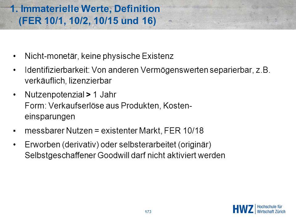 1. Immaterielle Werte, Definition (FER 10/1, 10/2, 10/15 und 16) 173 Nicht-monetär, keine physische Existenz Identifizierbarkeit: Von anderen Vermögen