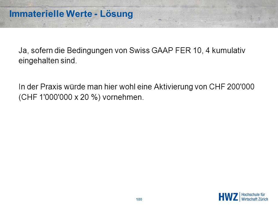 Immaterielle Werte - Lösung 180 Ja, sofern die Bedingungen von Swiss GAAP FER 10, 4 kumulativ eingehalten sind. In der Praxis würde man hier wohl eine