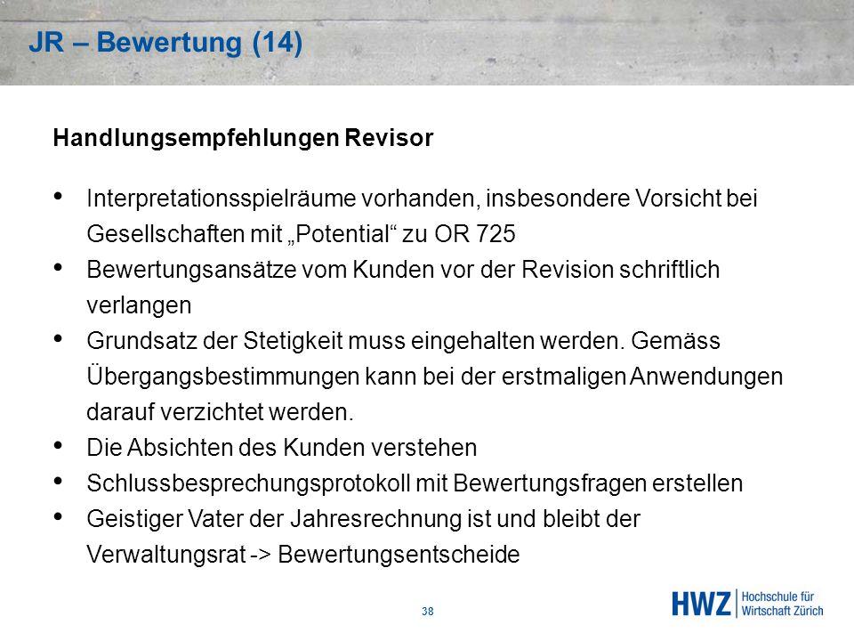 JR – Bewertung (14) 38 Handlungsempfehlungen Revisor Interpretationsspielräume vorhanden, insbesondere Vorsicht bei Gesellschaften mit Potential zu OR