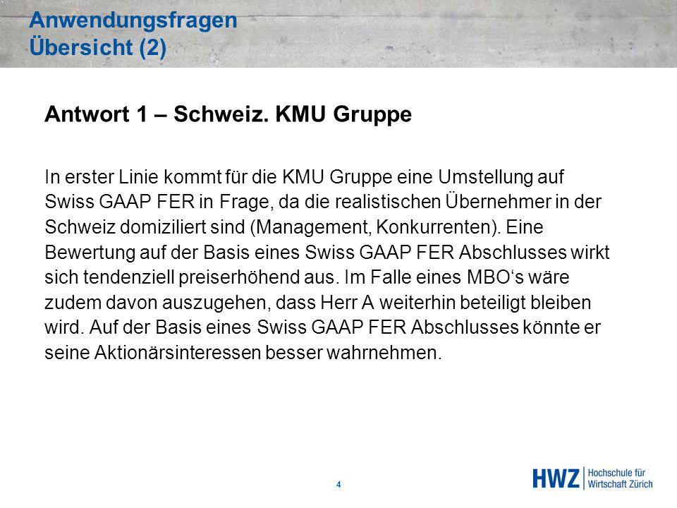 Anwendungsfragen Übersicht (2) 4 Antwort 1 – Schweiz. KMU Gruppe In erster Linie kommt für die KMU Gruppe eine Umstellung auf Swiss GAAP FER in Frage,