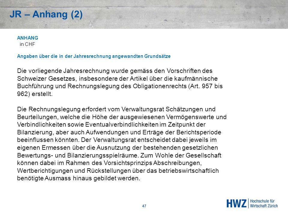 JR – Anhang (2) 47 ANHANG in CHF Angaben über die in der Jahresrechnung angewandten Grundsätze Die vorliegende Jahresrechnung wurde gemäss den Vorschr