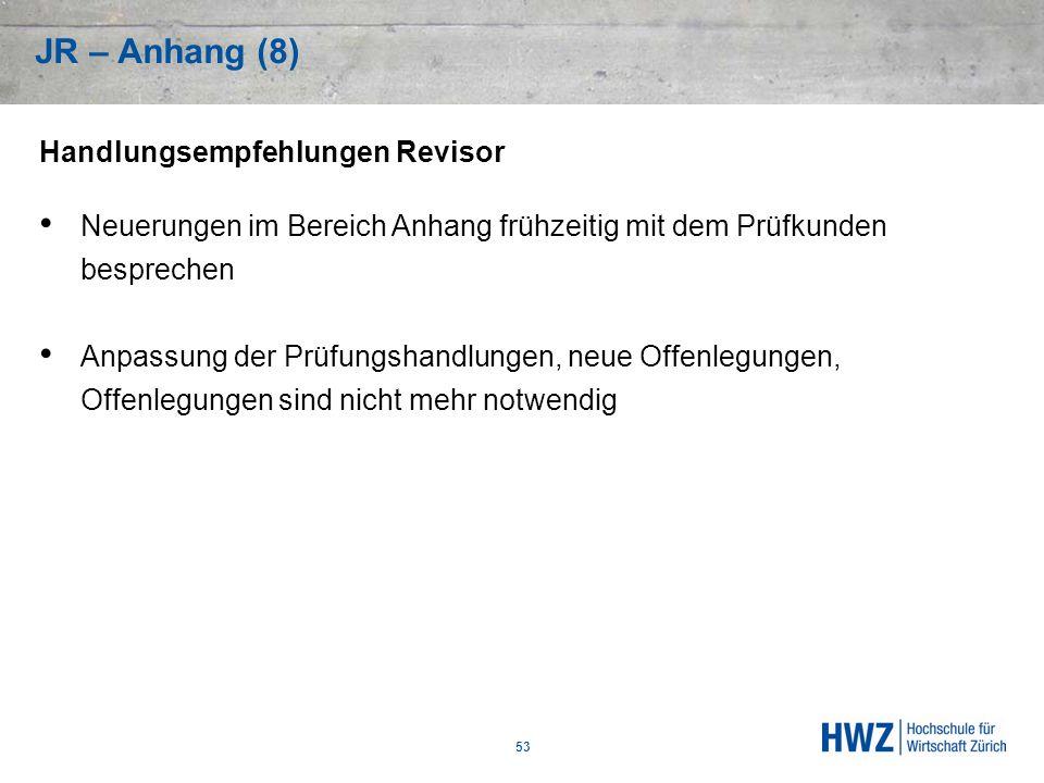 JR – Anhang (8) 53 Handlungsempfehlungen Revisor Neuerungen im Bereich Anhang frühzeitig mit dem Prüfkunden besprechen Anpassung der Prüfungshandlunge