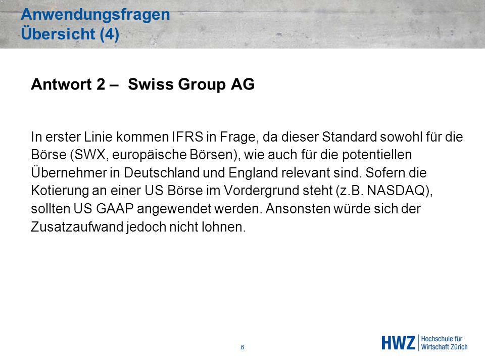 Anwendungsfragen Übersicht (4) Antwort 2 – Swiss Group AG In erster Linie kommen IFRS in Frage, da dieser Standard sowohl für die Börse (SWX, europäis
