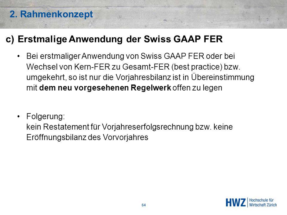 2. Rahmenkonzept 64 c)Erstmalige Anwendung der Swiss GAAP FER Bei erstmaliger Anwendung von Swiss GAAP FER oder bei Wechsel von Kern-FER zu Gesamt-FER