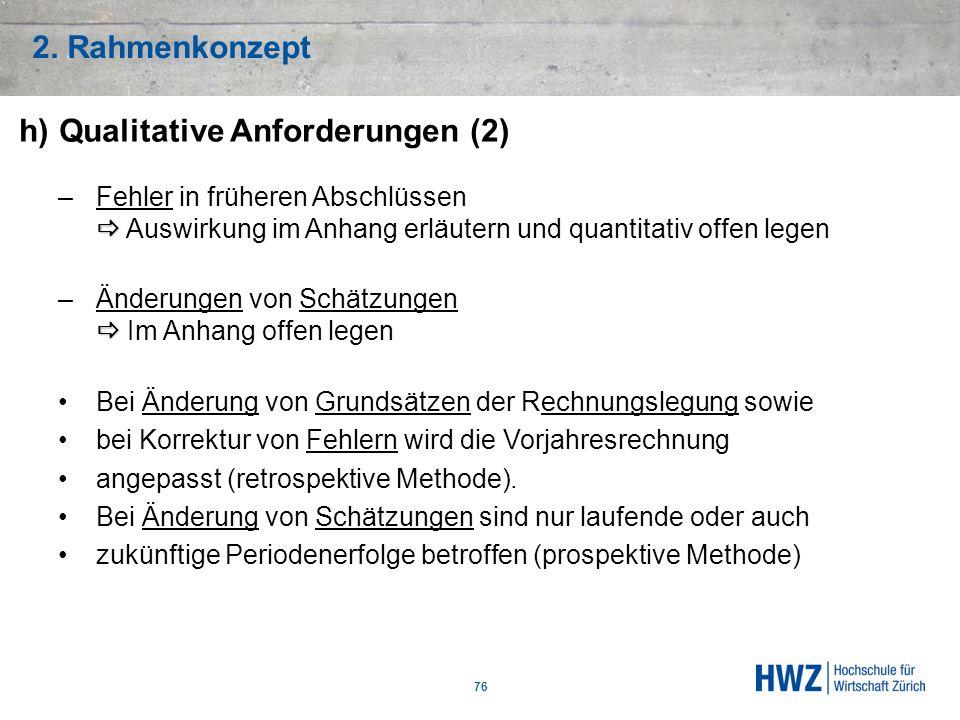 2. Rahmenkonzept 76 h)Qualitative Anforderungen (2) –Fehler in früheren Abschlüssen Auswirkung im Anhang erläutern und quantitativ offen legen –Änderu