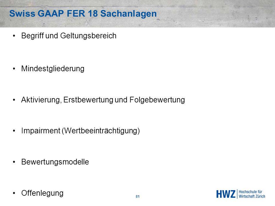 Swiss GAAP FER 18 Sachanlagen 81 Begriff und Geltungsbereich Mindestgliederung Aktivierung, Erstbewertung und Folgebewertung Impairment (Wertbeeinträc