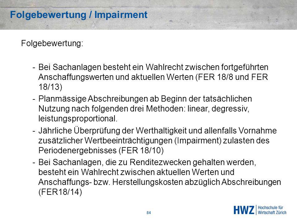 Folgebewertung / Impairment 84 Folgebewertung: -Bei Sachanlagen besteht ein Wahlrecht zwischen fortgeführten Anschaffungswerten und aktuellen Werten (