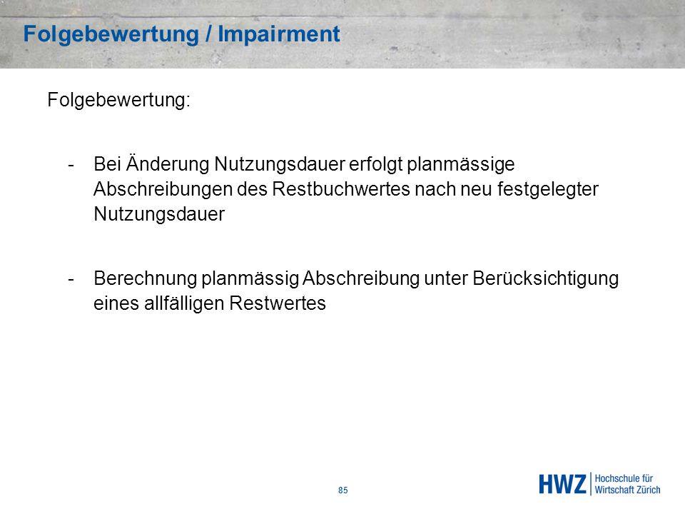Folgebewertung / Impairment 85 Folgebewertung: -Bei Änderung Nutzungsdauer erfolgt planmässige Abschreibungen des Restbuchwertes nach neu festgelegter