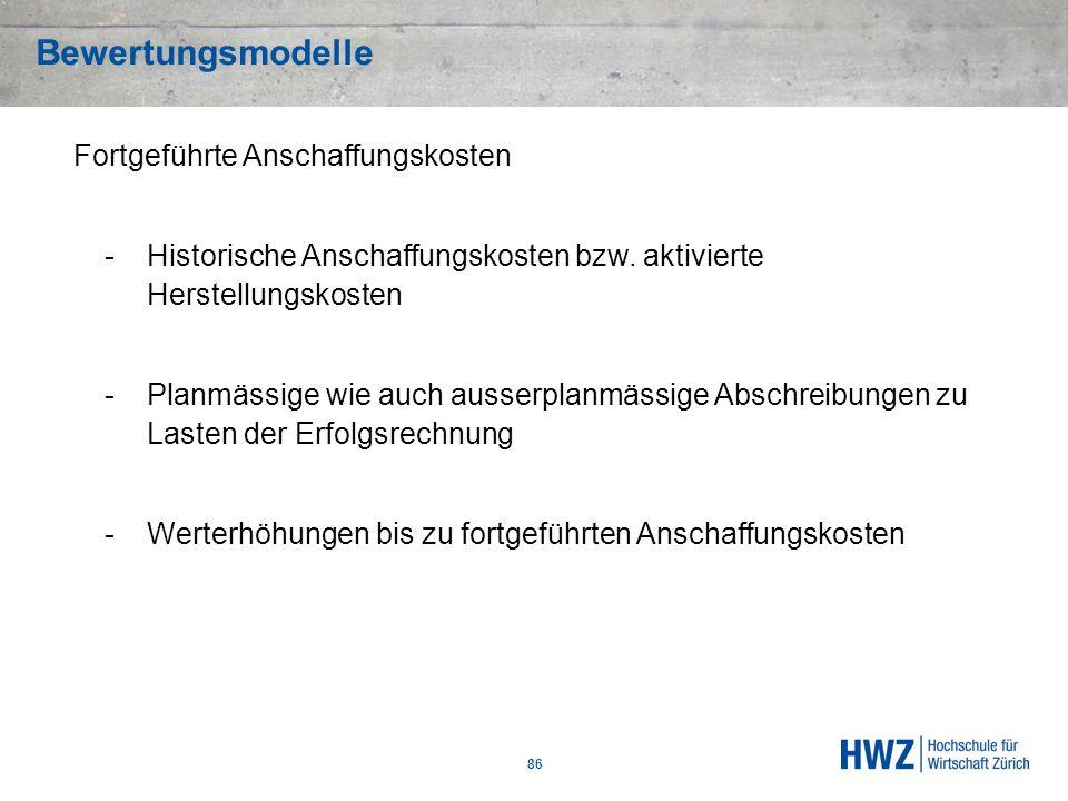 Bewertungsmodelle 86 Fortgeführte Anschaffungskosten -Historische Anschaffungskosten bzw. aktivierte Herstellungskosten -Planmässige wie auch ausserpl