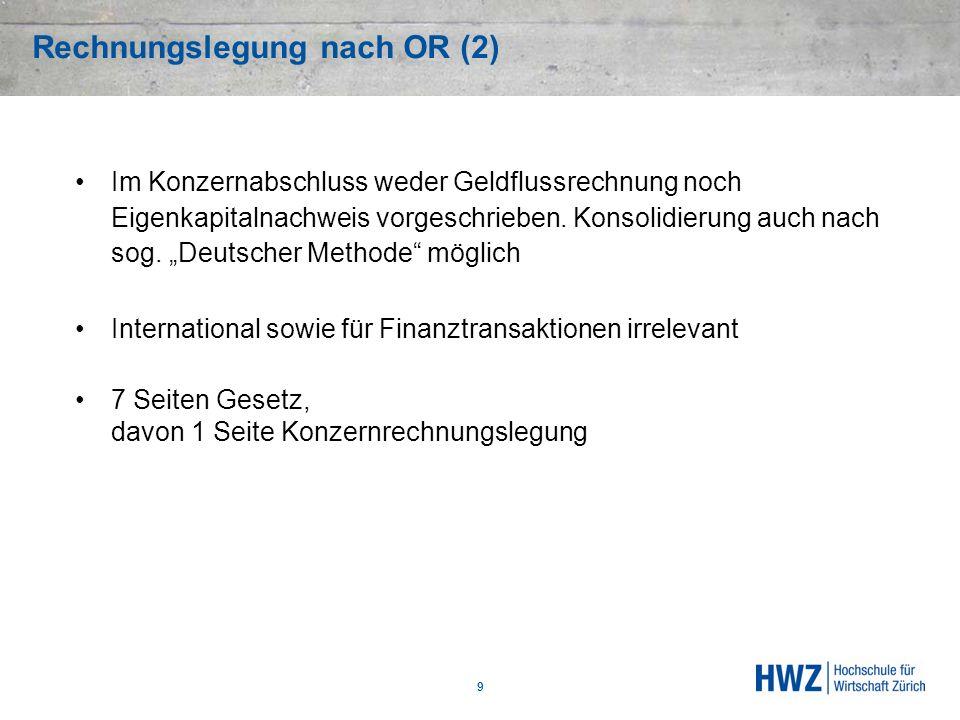 Rechnungslegung nach OR (2) 9 Im Konzernabschluss weder Geldflussrechnung noch Eigenkapitalnachweis vorgeschrieben. Konsolidierung auch nach sog. Deut