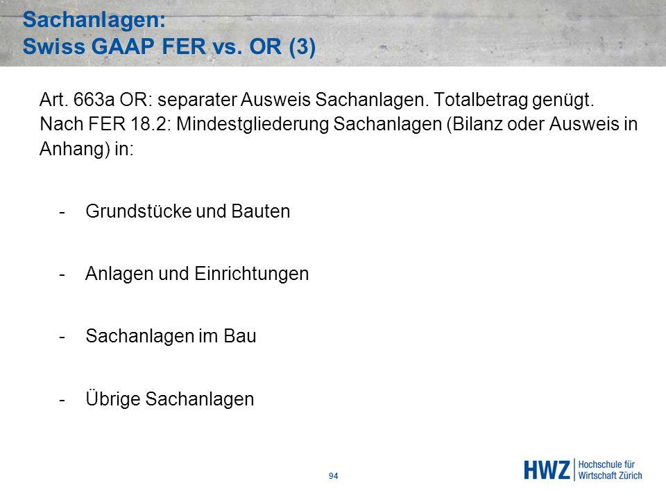 Sachanlagen: Swiss GAAP FER vs. OR (3) 94 Art. 663a OR: separater Ausweis Sachanlagen. Totalbetrag genügt. Nach FER 18.2: Mindestgliederung Sachanlage