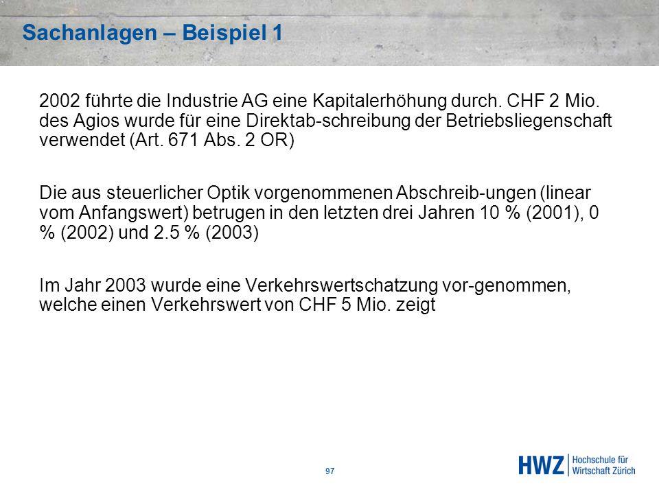 Sachanlagen – Beispiel 1 97 2002 führte die Industrie AG eine Kapitalerhöhung durch. CHF 2 Mio. des Agios wurde für eine Direktab-schreibung der Betri