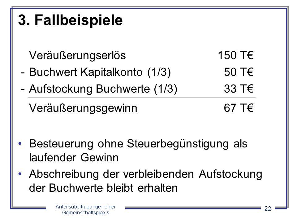 Anteilsübertragungen einer Gemeinschaftspraxis 22 3. Fallbeispiele Veräußerungserlös150 T - Buchwert Kapitalkonto (1/3) 50 T - Aufstockung Buchwerte (