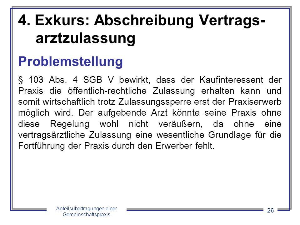 Anteilsübertragungen einer Gemeinschaftspraxis 26 4. Exkurs: Abschreibung Vertrags- arztzulassung Problemstellung § 103 Abs. 4 SGB V bewirkt, dass der