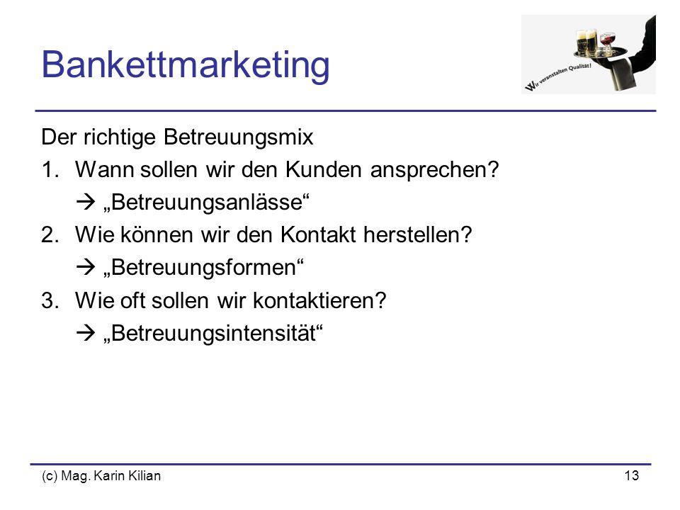 (c) Mag. Karin Kilian13 Bankettmarketing Der richtige Betreuungsmix 1.Wann sollen wir den Kunden ansprechen? Betreuungsanlässe 2.Wie können wir den Ko