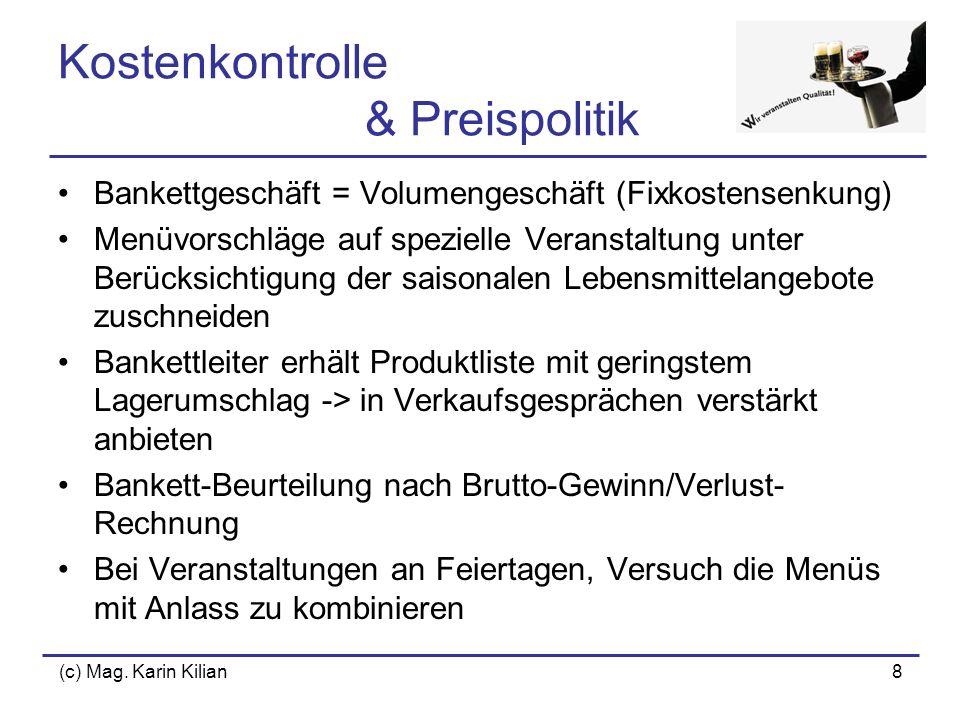 (c) Mag. Karin Kilian8 Kostenkontrolle & Preispolitik Bankettgeschäft = Volumengeschäft (Fixkostensenkung) Menüvorschläge auf spezielle Veranstaltung