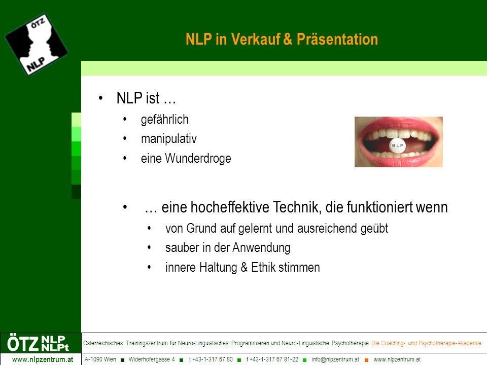www.nlpzentrum.at Österreichisches Trainingszentrum für Neuro-Linguistisches Programmieren und Neuro-Linguistische Psychotherapie Die Coaching- und Psychotherapie-Akademie A-1090 Wien Widerhofergasse 4 t +43-1-317 67 80 f +43-1-317 67 81-22 info@nlpzentrum.at www.nlpzentrum.at NLP in Verkauf & Präsentation NLP ist … gefährlich manipulativ eine Wunderdroge … eine hocheffektive Technik, die funktioniert wenn von Grund auf gelernt und ausreichend geübt sauber in der Anwendung innere Haltung & Ethik stimmen