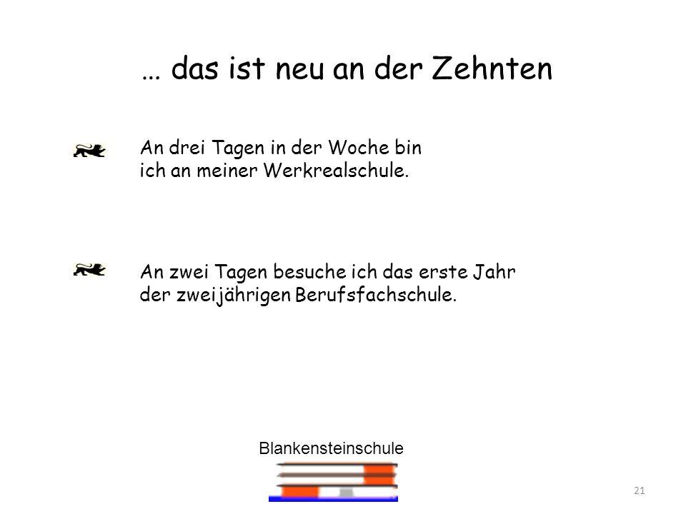 Blankensteinschule 21 … das ist neu an der Zehnten An drei Tagen in der Woche bin ich an meiner Werkrealschule. An zwei Tagen besuche ich das erste Ja