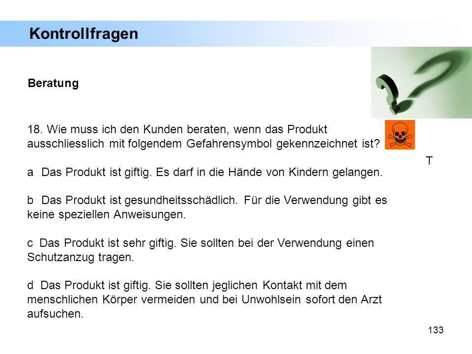 133 18. Wie muss ich den Kunden beraten, wenn das Produkt ausschliesslich mit folgendem Gefahrensymbol gekennzeichnet ist? a Das Produkt ist giftig. E