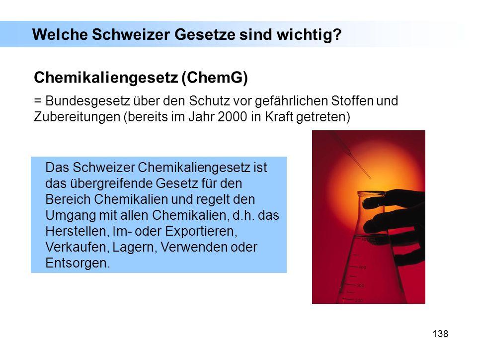 138 Welche Schweizer Gesetze sind wichtig? Chemikaliengesetz (ChemG) = Bundesgesetz über den Schutz vor gefährlichen Stoffen und Zubereitungen (bereit