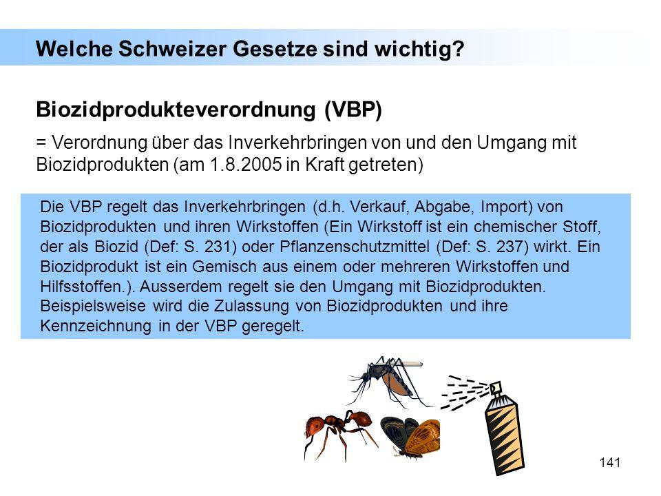 141 Welche Schweizer Gesetze sind wichtig? Biozidprodukteverordnung (VBP) = Verordnung über das Inverkehrbringen von und den Umgang mit Biozidprodukte