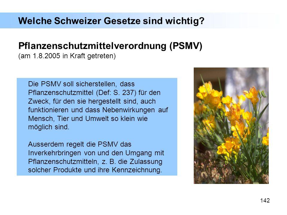 142 Pflanzenschutzmittelverordnung (PSMV) (am 1.8.2005 in Kraft getreten) Die PSMV soll sicherstellen, dass Pflanzenschutzmittel (Def: S. 237) für den