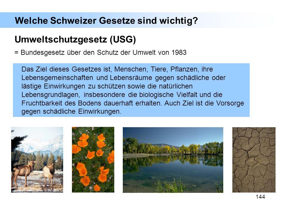 144 Umweltschutzgesetz (USG) = Bundesgesetz über den Schutz der Umwelt von 1983 Das Ziel dieses Gesetzes ist, Menschen, Tiere, Pflanzen, ihre Lebensge
