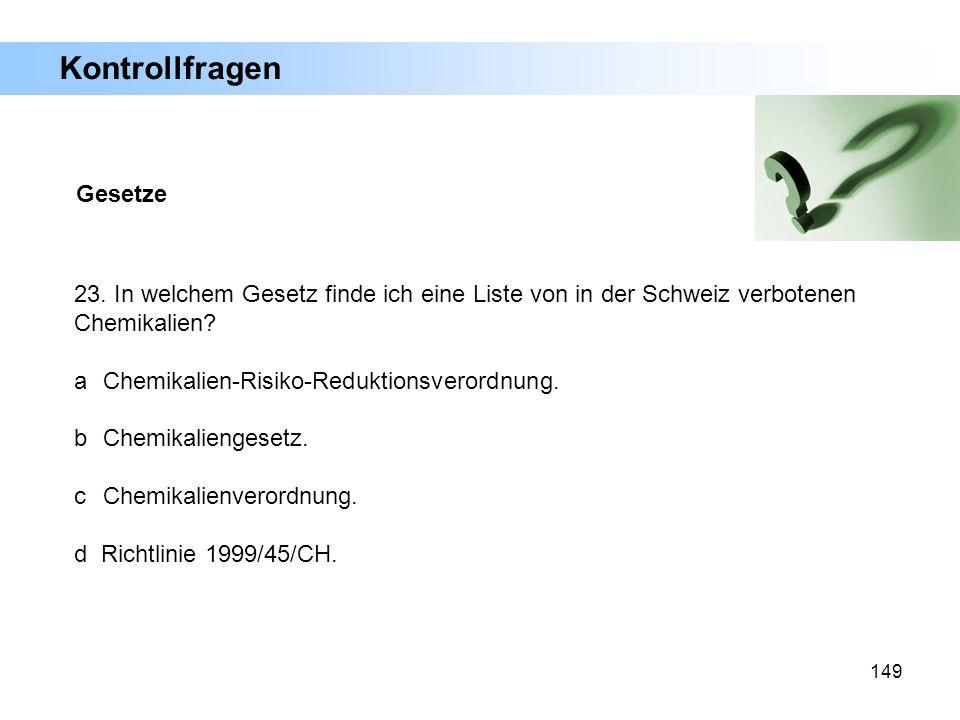 149 Gesetze 23. In welchem Gesetz finde ich eine Liste von in der Schweiz verbotenen Chemikalien? a Chemikalien-Risiko-Reduktionsverordnung. b Chemika