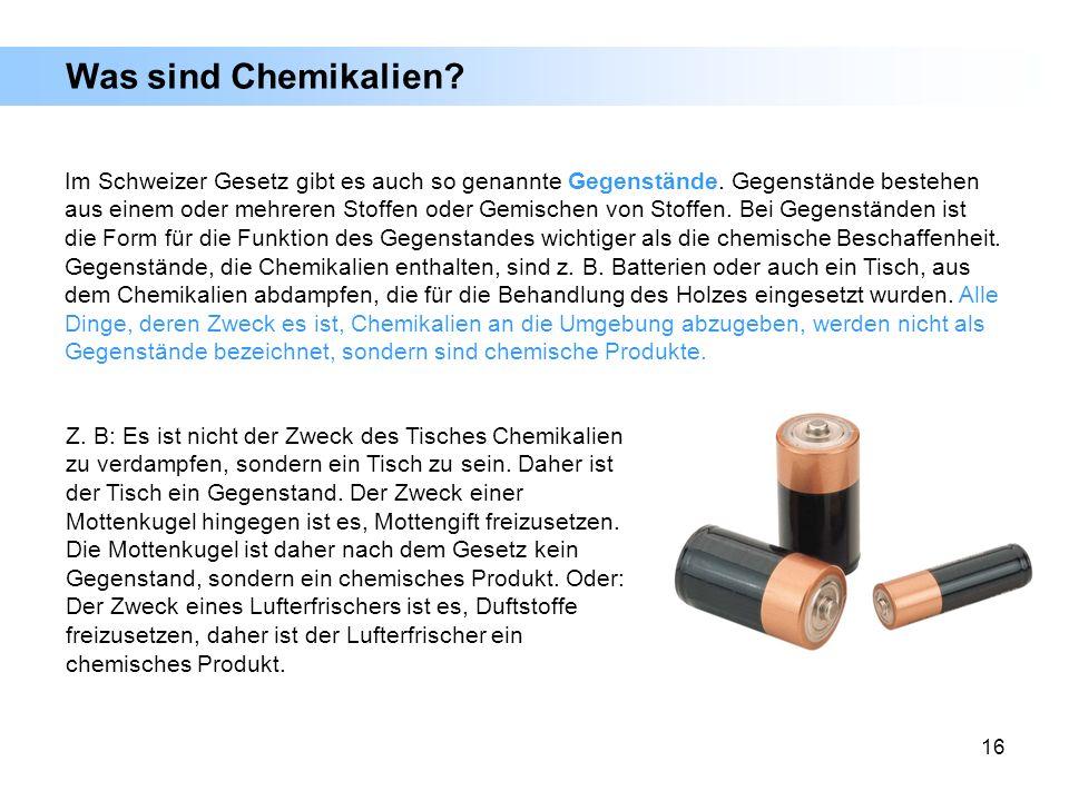 16 Was sind Chemikalien? Im Schweizer Gesetz gibt es auch so genannte Gegenstände. Gegenstände bestehen aus einem oder mehreren Stoffen oder Gemischen