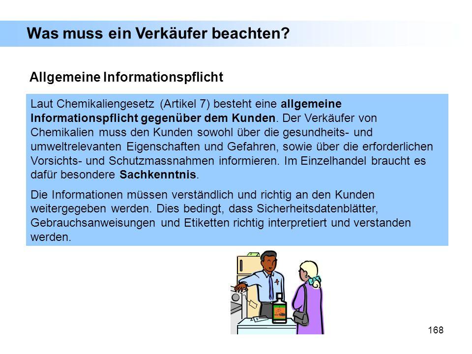 168 Laut Chemikaliengesetz (Artikel 7) besteht eine allgemeine Informationspflicht gegenüber dem Kunden. Der Verkäufer von Chemikalien muss den Kunden