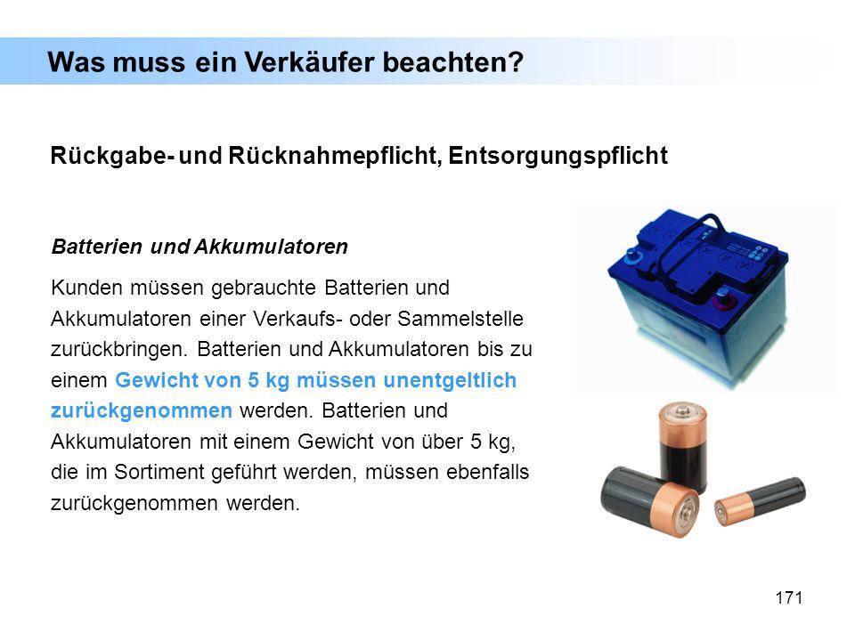 171 Batterien und Akkumulatoren Kunden müssen gebrauchte Batterien und Akkumulatoren einer Verkaufs- oder Sammelstelle zurückbringen. Batterien und Ak
