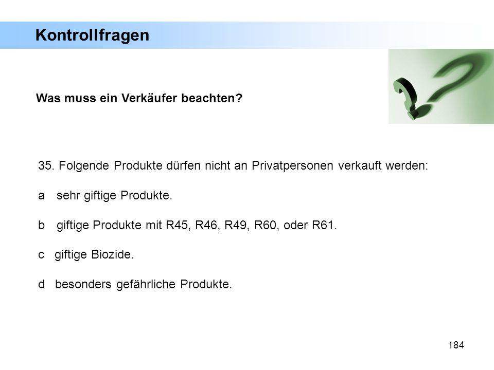 184 Was muss ein Verkäufer beachten? 35. Folgende Produkte dürfen nicht an Privatpersonen verkauft werden: a sehr giftige Produkte. b giftige Produkte