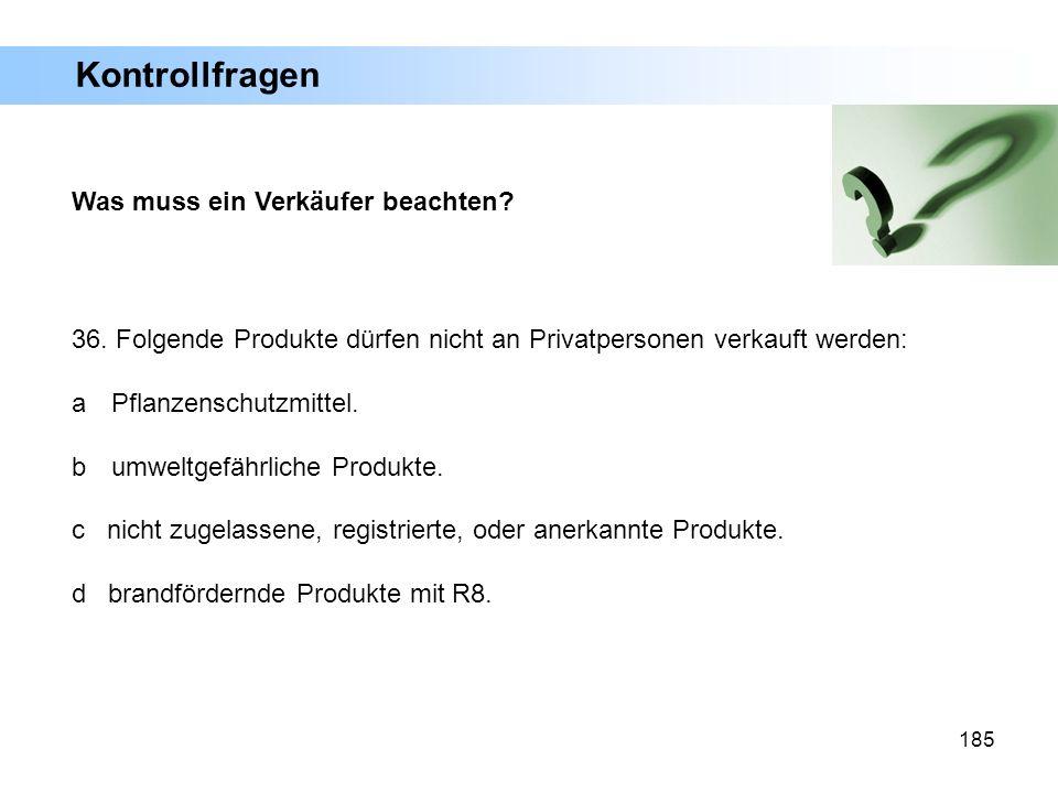 185 Was muss ein Verkäufer beachten? 36. Folgende Produkte dürfen nicht an Privatpersonen verkauft werden: a Pflanzenschutzmittel. b umweltgefährliche