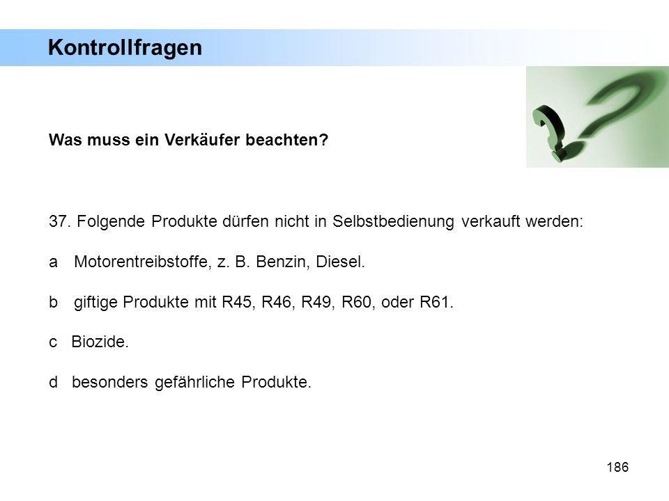 186 Was muss ein Verkäufer beachten? 37. Folgende Produkte dürfen nicht in Selbstbedienung verkauft werden: a Motorentreibstoffe, z. B. Benzin, Diesel