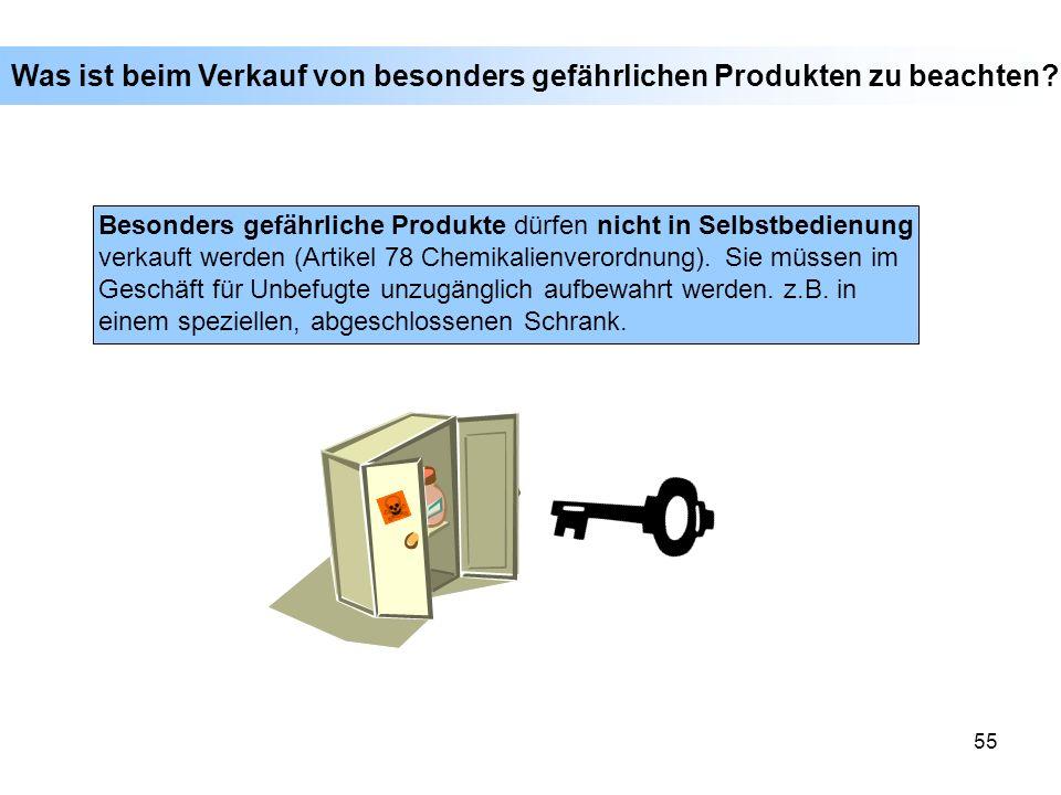 55 Besonders gefährliche Produkte dürfen nicht in Selbstbedienung verkauft werden (Artikel 78 Chemikalienverordnung). Sie müssen im Geschäft für Unbef