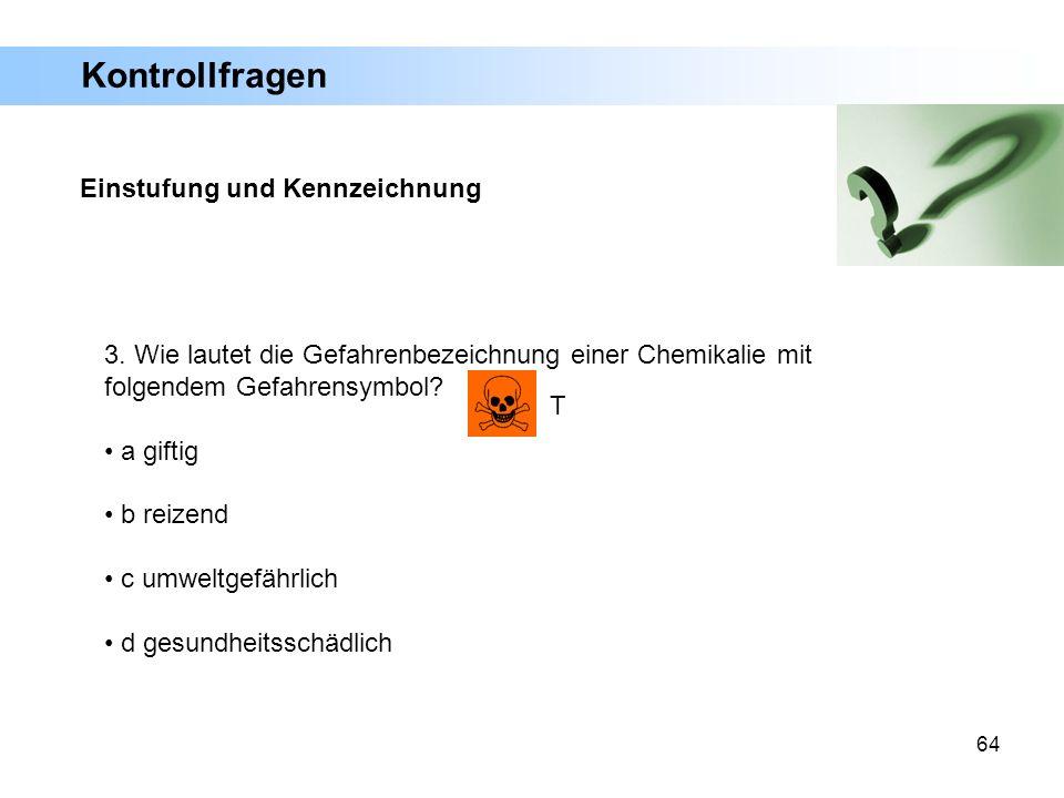 64 3. Wie lautet die Gefahrenbezeichnung einer Chemikalie mit folgendem Gefahrensymbol? a giftig b reizend c umweltgefährlich d gesundheitsschädlich T
