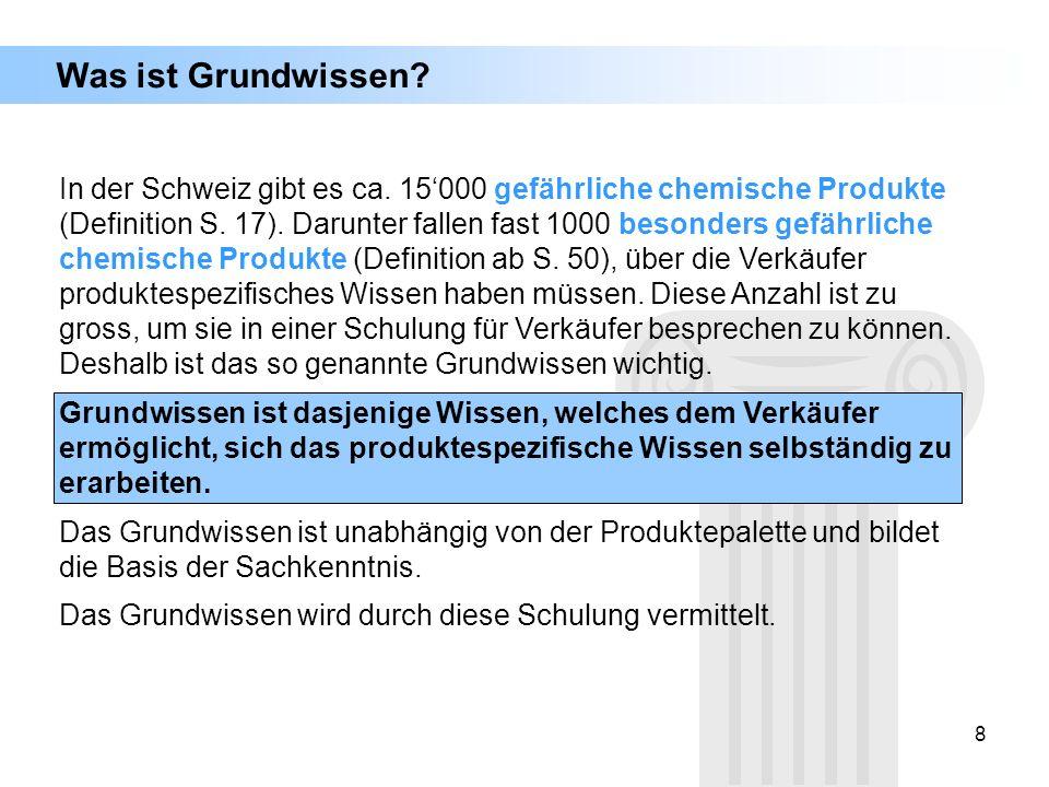 8 Was ist Grundwissen? In der Schweiz gibt es ca. 15000 gefährliche chemische Produkte (Definition S. 17). Darunter fallen fast 1000 besonders gefährl