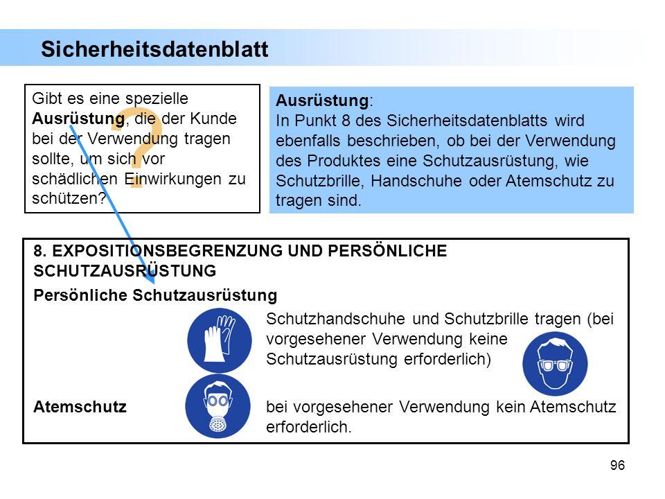 96 Ausrüstung: In Punkt 8 des Sicherheitsdatenblatts wird ebenfalls beschrieben, ob bei der Verwendung des Produktes eine Schutzausrüstung, wie Schutz