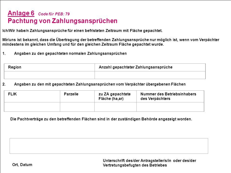 Anlage 6 Code für PEB: 79 Pachtung von Zahlungsansprüchen Ich/Wir habe/n Zahlungsansprüche für einen befristeten Zeitraum mit Fläche gepachtet. Mir/un