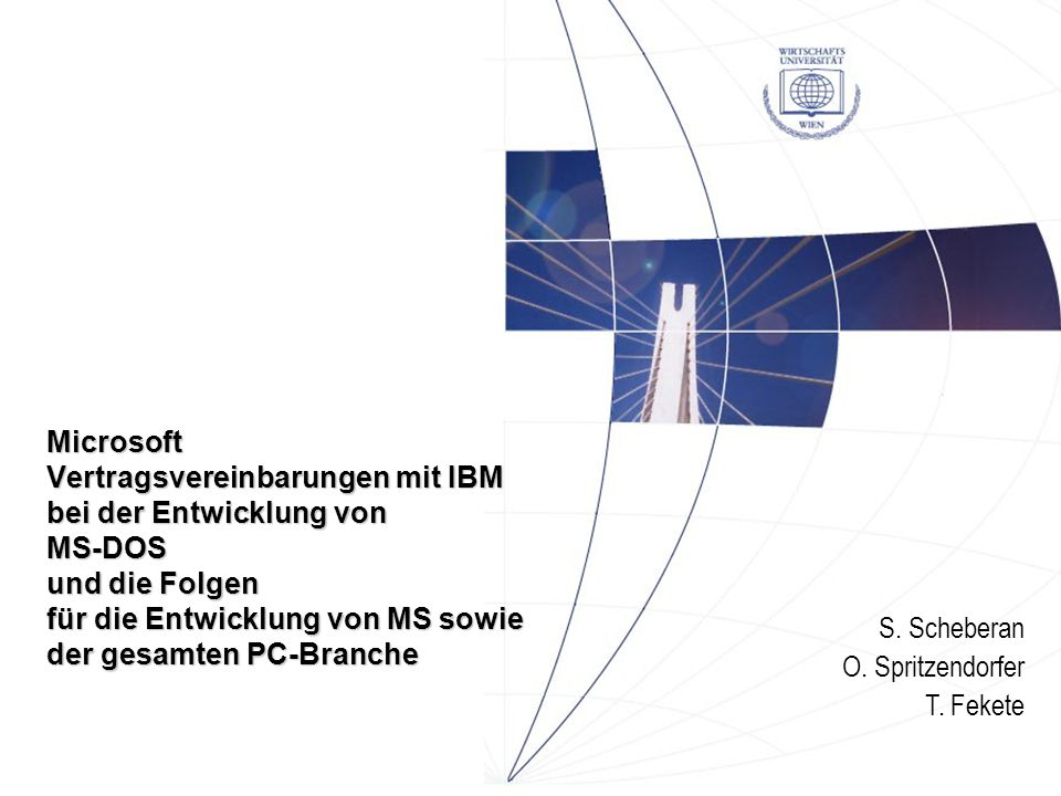 S. Scheberan O. Spritzendorfer T. Fekete Microsoft Vertragsvereinbarungen mit IBM bei der Entwicklung von MS-DOS und die Folgen für die Entwicklung vo