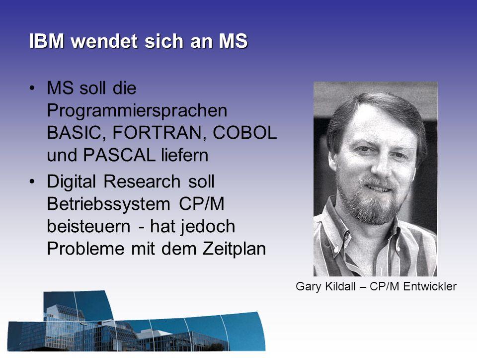 IBM wendet sich an MS MS soll die Programmiersprachen BASIC, FORTRAN, COBOL und PASCAL liefern Digital Research soll Betriebssystem CP/M beisteuern - hat jedoch Probleme mit dem Zeitplan Gary Kildall – CP/M Entwickler