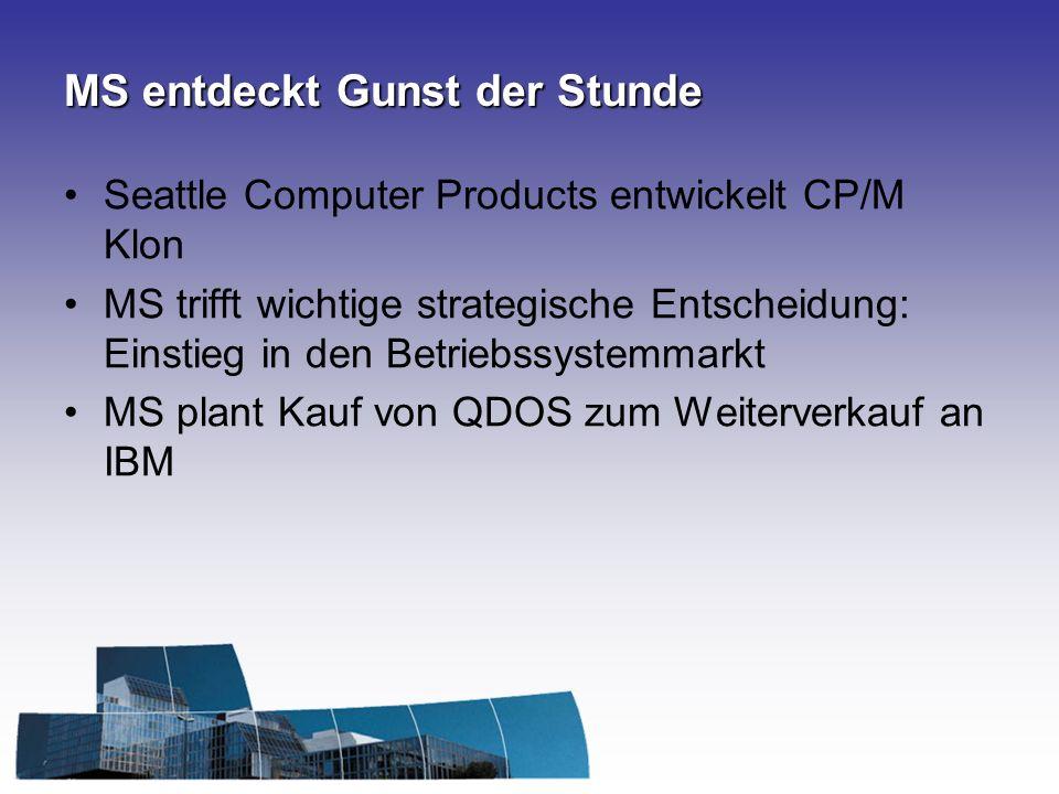 MS entdeckt Gunst der Stunde Seattle Computer Products entwickelt CP/M Klon MS trifft wichtige strategische Entscheidung: Einstieg in den Betriebssystemmarkt MS plant Kauf von QDOS zum Weiterverkauf an IBM