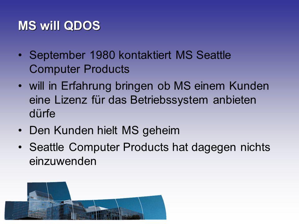 MS will QDOS September 1980 kontaktiert MS Seattle Computer Products will in Erfahrung bringen ob MS einem Kunden eine Lizenz für das Betriebssystem anbieten dürfe Den Kunden hielt MS geheim Seattle Computer Products hat dagegen nichts einzuwenden