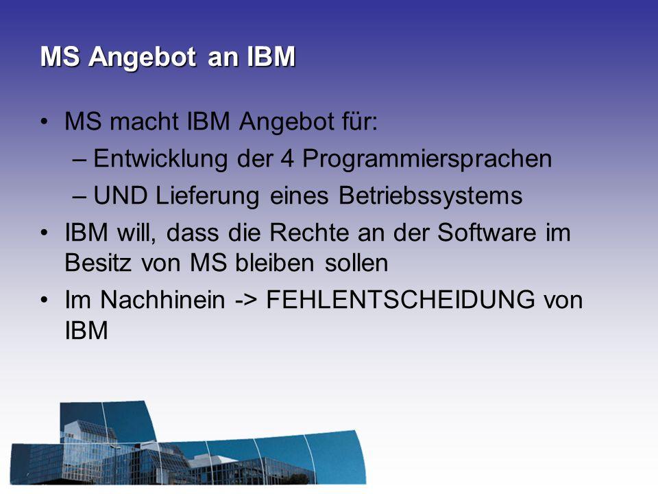 MS Angebot an IBM MS macht IBM Angebot für: –Entwicklung der 4 Programmiersprachen –UND Lieferung eines Betriebssystems IBM will, dass die Rechte an der Software im Besitz von MS bleiben sollen Im Nachhinein -> FEHLENTSCHEIDUNG von IBM